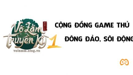 Cộng đồng Võ Lâm Truyền Kỳ 1 Mobile xôn xao những ngày đầu ra mắt một huyền thoại tuổi thơ 8x,9x.