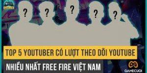 Free Fire: Top 5 Youtuber Có Lượt Theo Dõi Youtube Nhiều Nhất Việt Nam