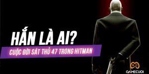Tìm hiểu về cuộc đời gã sát thủ cô độc mang mật danh 47 trong Hitman