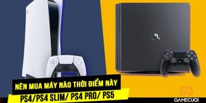 Nên mua máy chơi game PS4, PS4 PRO hay PS5 vào thời điểm này?